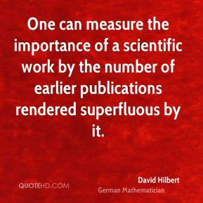 David Hilbert - One can measure the importance of a scientific work by the number of earlier publications rendered superfluous by it.