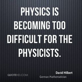 David Hilbert - Physics is becoming too difficult for the physicists.