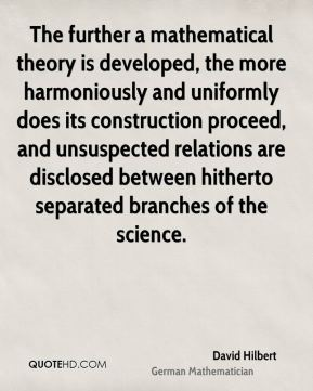 David Hilbert - The further a mathematical theory is developed, the more harmoniously and uniformly does its construction proceed, and unsuspected relations are disclosed between hitherto separated branches of the science.