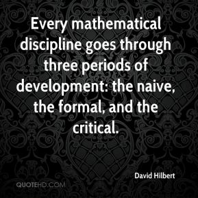 David Hilbert - Every mathematical discipline goes through three periods of development: the naive, the formal, and the critical.
