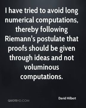 David Hilbert - I have tried to avoid long numerical computations, thereby following Riemann's postulate that proofs should be given through ideas and not voluminous computations.