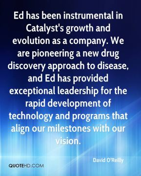 David O'Reilly - Ed has been instrumental in Catalyst's growth and evolution as a company. We are pioneering a new drug discovery approach to disease, and Ed has provided exceptional leadership for the rapid development of technology and programs that align our milestones with our vision.