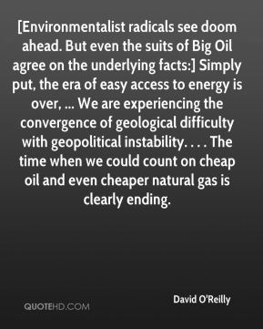 David O'Reilly - [Environmentalist radicals see doom ahead. But even the suits of Big Oil agree on the underlying facts:] Simply put, the era of easy access to energy is over, ... We are experiencing the convergence of geological difficulty with geopolitical instability. . . . The time when we could count on cheap oil and even cheaper natural gas is clearly ending.