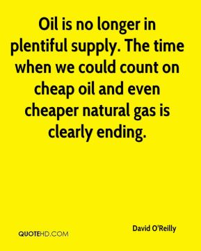 David O'Reilly - Oil is no longer in plentiful supply. The time when we could count on cheap oil and even cheaper natural gas is clearly ending.