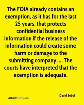 David Sobel - The FOIA already contains an exemption, as it has for the last 25 years, that protects confidential business information if the release of the information could create some harm or damage to the submitting company, ... The courts have interpreted that the exemption is adequate.