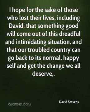 David Stevens - I hope for the sake of those who lost their lives, including David, that something good will come out of this dreadful and intimidating situation, and that our troubled country can go back to its normal, happy self and get the change we all deserve.