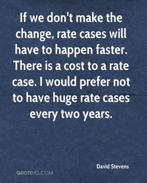 David Stevens - If we don't make the change, rate cases will have to happen faster. There is a cost to a rate case. I would prefer not to have huge rate cases every two years.
