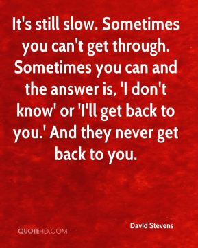 David Stevens - It's still slow. Sometimes you can't get through. Sometimes you can and the answer is, 'I don't know' or 'I'll get back to you.' And they never get back to you.