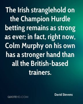 David Stevens - The Irish stranglehold on the Champion Hurdle betting remains as strong as ever; in fact, right now, Colm Murphy on his own has a stronger hand than all the British-based trainers.