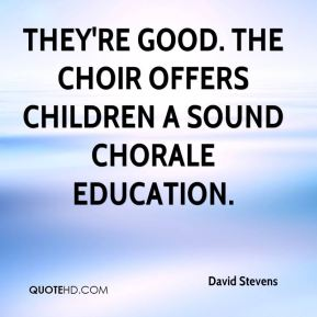 David Stevens - They're good. The choir offers children a sound chorale education.