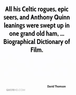 All his Celtic rogues, epic seers, and Anthony Quinn leanings were swept up in one grand old ham, ... Biographical Dictionary of Film.