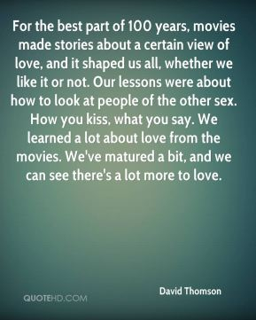 For the best part of 100 years, movies made stories about a certain view of love, and it shaped us all, whether we like it or not. Our lessons were about how to look at people of the other sex. How you kiss, what you say. We learned a lot about love from the movies. We've matured a bit, and we can see there's a lot more to love.