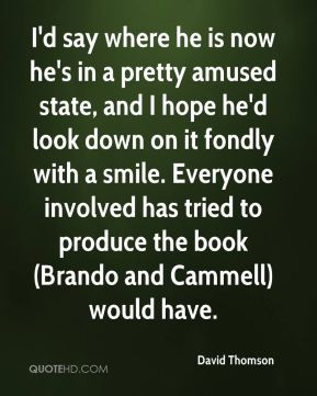 I'd say where he is now he's in a pretty amused state, and I hope he'd look down on it fondly with a smile. Everyone involved has tried to produce the book (Brando and Cammell) would have.