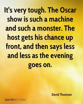It's very tough. The Oscar show is such a machine and such a monster. The host gets his chance up front, and then says less and less as the evening goes on.