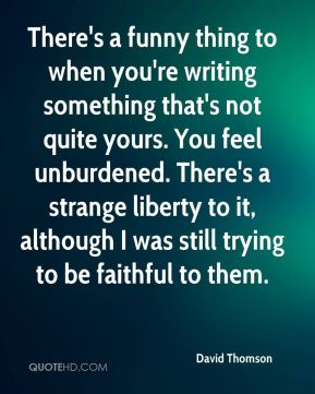 David Thomson - There's a funny thing to when you're writing something that's not quite yours. You feel unburdened. There's a strange liberty to it, although I was still trying to be faithful to them.