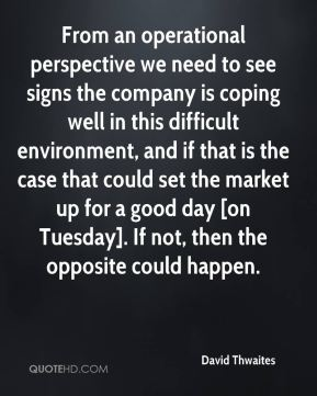 David Thwaites - From an operational perspective we need to see signs the company is coping well in this difficult environment, and if that is the case that could set the market up for a good day [on Tuesday]. If not, then the opposite could happen.