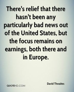 David Thwaites - There's relief that there hasn't been any particularly bad news out of the United States, but the focus remains on earnings, both there and in Europe.