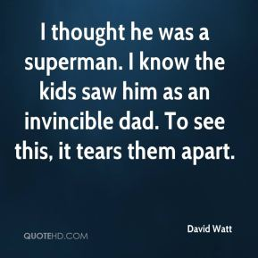 David Watt - I thought he was a superman. I know the kids saw him as an invincible dad. To see this, it tears them apart.