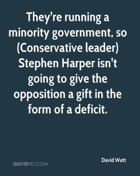 David Watt - They're running a minority government, so (Conservative leader) Stephen Harper isn't going to give the opposition a gift in the form of a deficit.