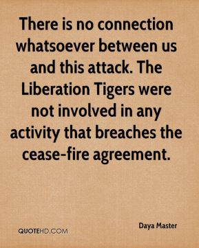 Daya Master - There is no connection whatsoever between us and this attack. The Liberation Tigers were not involved in any activity that breaches the cease-fire agreement.