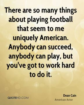 There are so many things about playing football that seem to me uniquely American. Anybody can succeed, anybody can play, but you've got to work hard to do it.