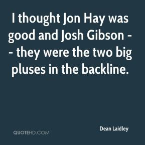 Dean Laidley - I thought Jon Hay was good and Josh Gibson -- they were the two big pluses in the backline.