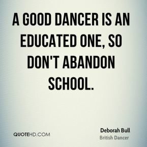 A good dancer is an educated one, so don't abandon school.