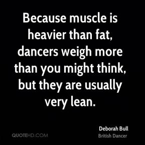 Deborah Bull - Because muscle is heavier than fat, dancers weigh more than you might think, but they are usually very lean.