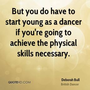 But you do have to start young as a dancer if you're going to achieve the physical skills necessary.