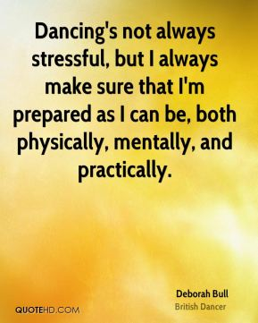 Deborah Bull - Dancing's not always stressful, but I always make sure that I'm prepared as I can be, both physically, mentally, and practically.
