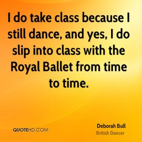 Deborah Bull - I do take class because I still dance, and yes, I do slip into class with the Royal Ballet from time to time.