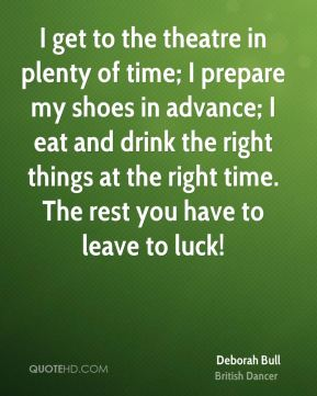 I get to the theatre in plenty of time; I prepare my shoes in advance; I eat and drink the right things at the right time. The rest you have to leave to luck!