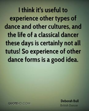 Deborah Bull - I think it's useful to experience other types of dance and other cultures, and the life of a classical dancer these days is certainly not all tutus! So experience of other dance forms is a good idea.