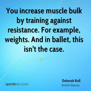 Deborah Bull - You increase muscle bulk by training against resistance. For example, weights. And in ballet, this isn't the case.