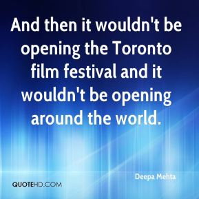 Deepa Mehta - And then it wouldn't be opening the Toronto film festival and it wouldn't be opening around the world.