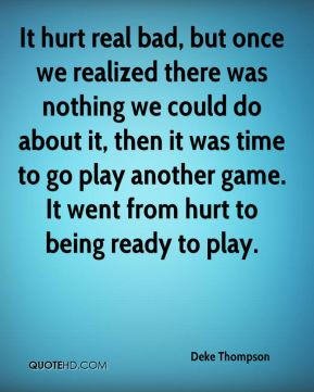 Deke Thompson - It hurt real bad, but once we realized there was nothing we could do about it, then it was time to go play another game. It went from hurt to being ready to play.