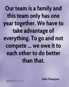 Deke Thompson - Our team is a family and this team only has one year together. We have to take advantage of everything. To go and not compete ... we owe it to each other to do better than that.
