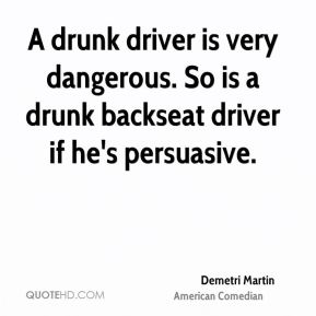 A drunk driver is very dangerous. So is a drunk backseat driver if he's persuasive.