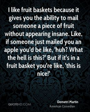 Demetri Martin - I like fruit baskets because it gives you the ability to mail someone a piece of fruit without appearing insane. Like, if someone just mailed you an apple you'd be like, 'huh? What the hell is this?' But if it's in a fruit basket you're like, 'this is nice!'