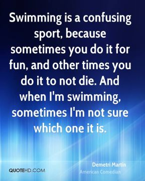 Swimming is a confusing sport, because sometimes you do it for fun, and other times you do it to not die. And when I'm swimming, sometimes I'm not sure which one it is.