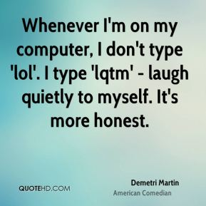 Whenever I'm on my computer, I don't type 'lol'. I type 'lqtm' - laugh quietly to myself. It's more honest.