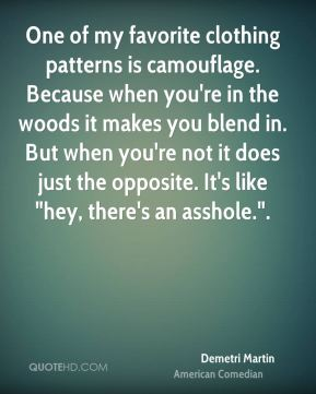 """Demetri Martin - One of my favorite clothing patterns is camouflage. Because when you're in the woods it makes you blend in. But when you're not it does just the opposite. It's like """"hey, there's an asshole.""""."""