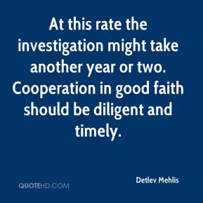 Detlev Mehlis - At this rate the investigation might take another year or two. Cooperation in good faith should be diligent and timely.