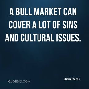 Diana Yates - A bull market can cover a lot of sins and cultural issues.