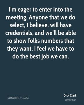 Dick Clark - I'm eager to enter into the meeting. Anyone that we do select, I believe, will have credentials, and we'll be able to show folks numbers that they want. I feel we have to do the best job we can.