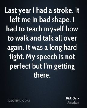 Last year I had a stroke. It left me in bad shape. I had to teach myself how to walk and talk all over again. It was a long hard fight. My speech is not perfect but I'm getting there.