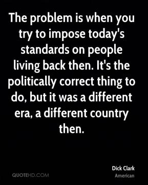 Dick Clark - The problem is when you try to impose today's standards on people living back then. It's the politically correct thing to do, but it was a different era, a different country then.