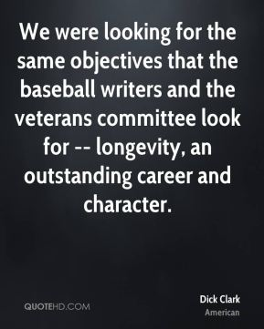 Dick Clark - We were looking for the same objectives that the baseball writers and the veterans committee look for -- longevity, an outstanding career and character.