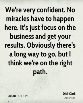 We're very confident. No miracles have to happen here. It's just focus on the business and get your results. Obviously there's a long way to go, but I think we're on the right path.