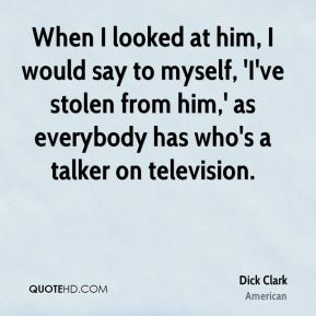 Dick Clark - When I looked at him, I would say to myself, 'I've stolen from him,' as everybody has who's a talker on television.